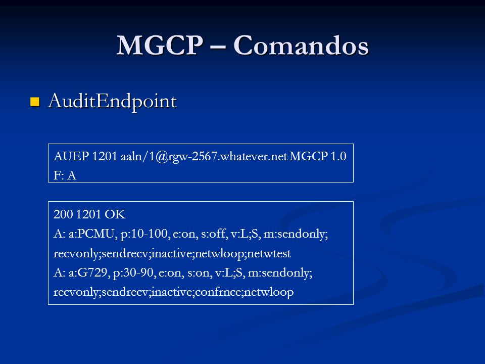MGCP – Comandos AuditEndpoint AuditEndpoint AUEP 1201 aaln/1@rgw-2567.whatever.net MGCP 1.0 F: A 200 1201 OK A: a:PCMU, p:10-100, e:on, s:off, v:L;S,