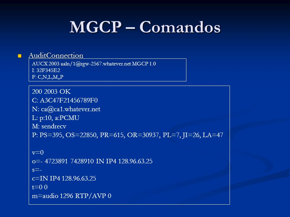 MGCP – Comandos AuditConnection AuditConnection AUCX 2003 aaln/1@rgw-2567.whatever.net MGCP 1.0 I: 32F345E2 F: C,N,L,M,,P 200 2003 OK C: A3C47F2145678