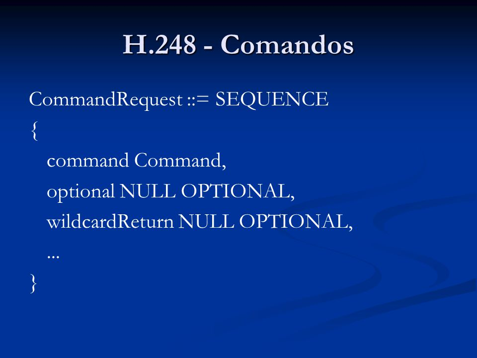 H.248 - Comandos CommandRequest ::= SEQUENCE { command Command, optional NULL OPTIONAL, wildcardReturn NULL OPTIONAL,... }