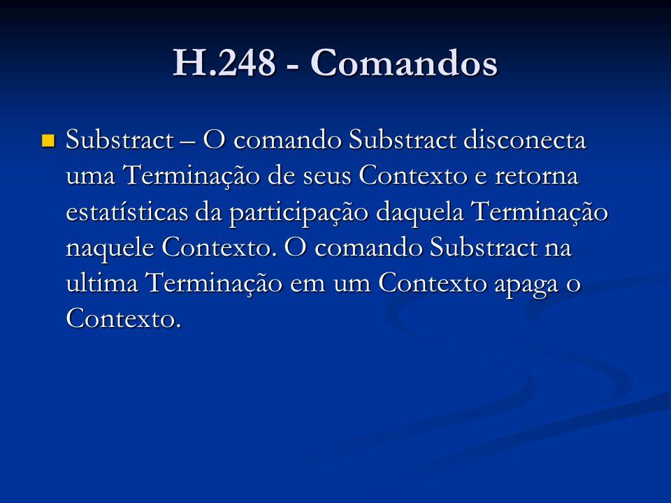 H.248 - Comandos Substract – exemplo Substract – exemplo MEGACO/1 [123.123.123.4]:55555 Transaction = 50009 { Context = 5000 { Subtract = A5555 { Audit{ Statistics } }, Subtract = A5556 { Audit{ Statistics }