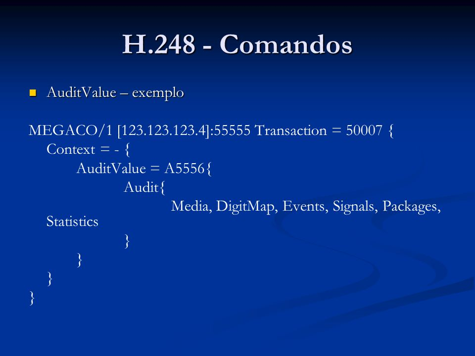 H.248 - Comandos AuditValue – exemplo AuditValue – exemplo MEGACO/1 [123.123.123.4]:55555 Transaction = 50007 { Context = - { AuditValue = A5556{ Audi