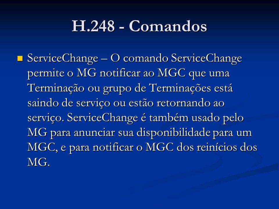 H.248 - Comandos ServiceChange – exemplo ServiceChange – exemplo MEGACO/1 [124.124.124.222] Transaction = 9998 { Context = - { ServiceChange = ROOT { Services { Method=Restart, ServiceChangeAddress=55555, Profile=ResGW/1 }}}}