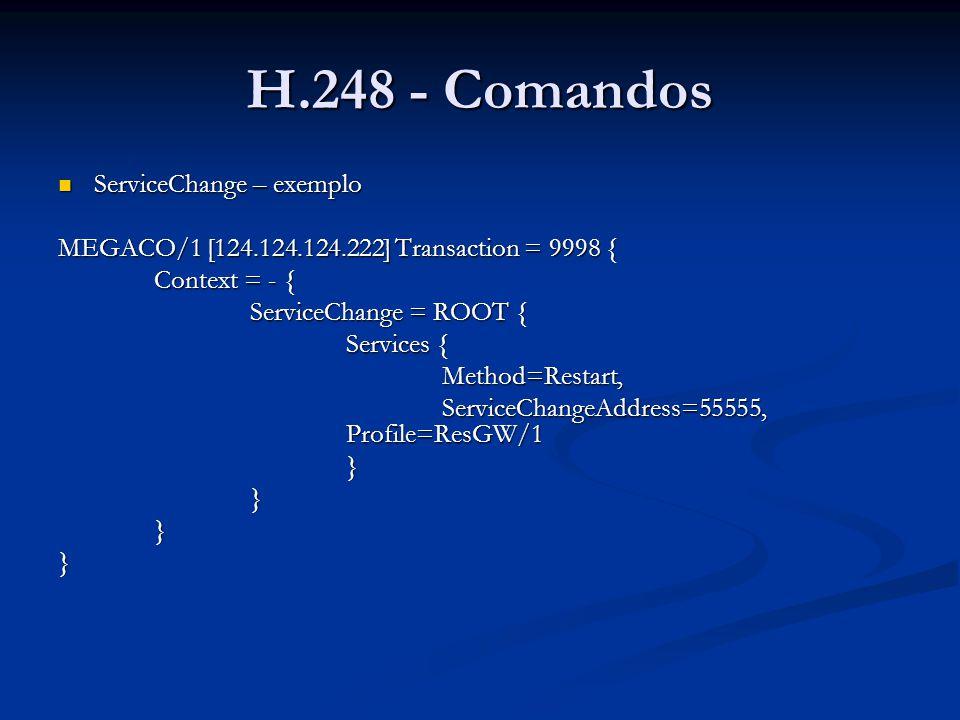 H.248 - Comandos ServiceChange – exemplo ServiceChange – exemplo MEGACO/1 [124.124.124.222] Transaction = 9998 { Context = - { ServiceChange = ROOT {