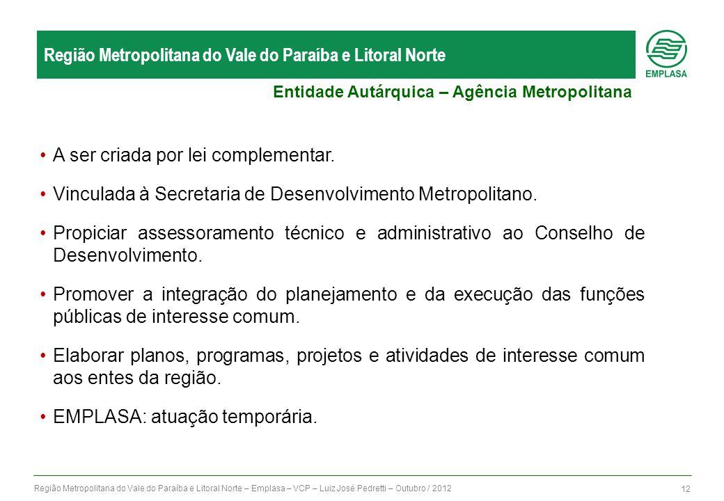 Região Metropolitana do Vale do Paraíba e Litoral Norte – Emplasa – VCP – Luiz José Pedretti – Outubro / 2012 12 Região Metropolitana do Vale do Paraíba e Litoral Norte Entidade Autárquica – Agência Metropolitana A ser criada por lei complementar.