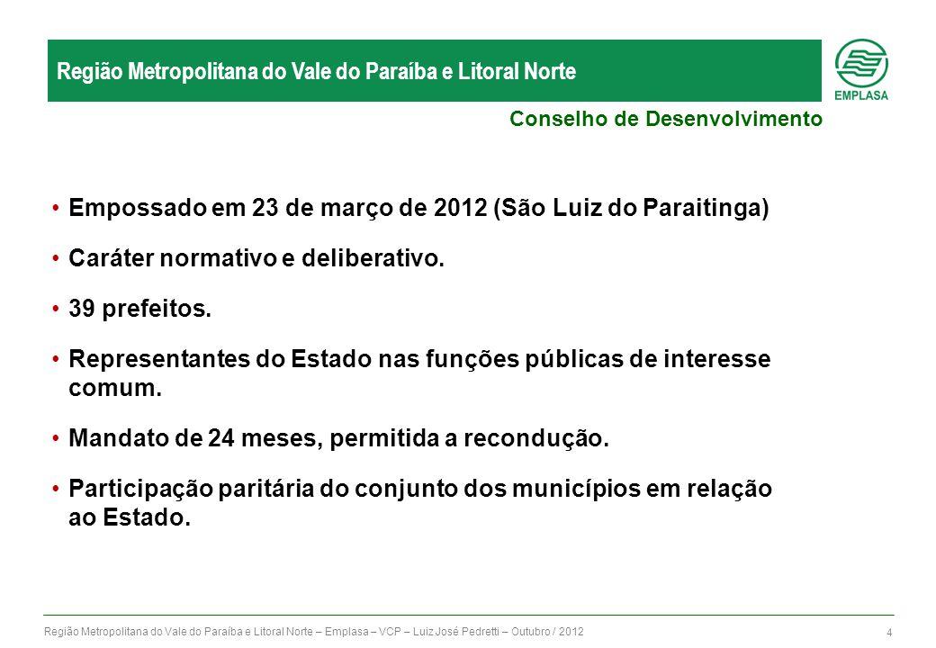 Região Metropolitana do Vale do Paraíba e Litoral Norte – Emplasa – VCP – Luiz José Pedretti – Outubro / 2012 4 Região Metropolitana do Vale do Paraíba e Litoral Norte Empossado em 23 de março de 2012 (São Luiz do Paraitinga) Caráter normativo e deliberativo.
