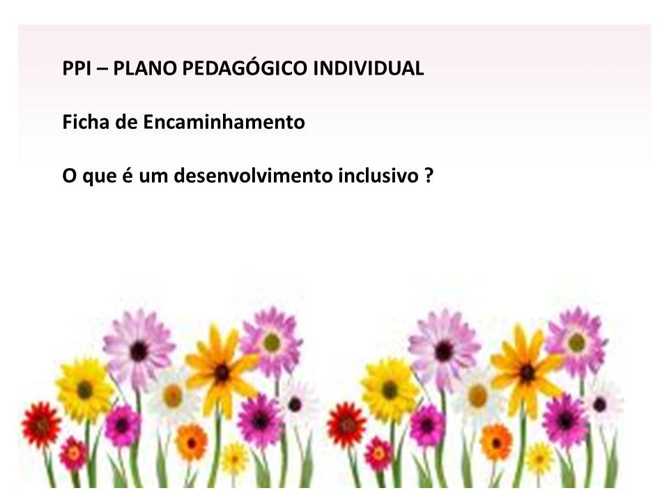PPI – PLANO PEDAGÓGICO INDIVIDUAL Ficha de Encaminhamento O que é um desenvolvimento inclusivo ?