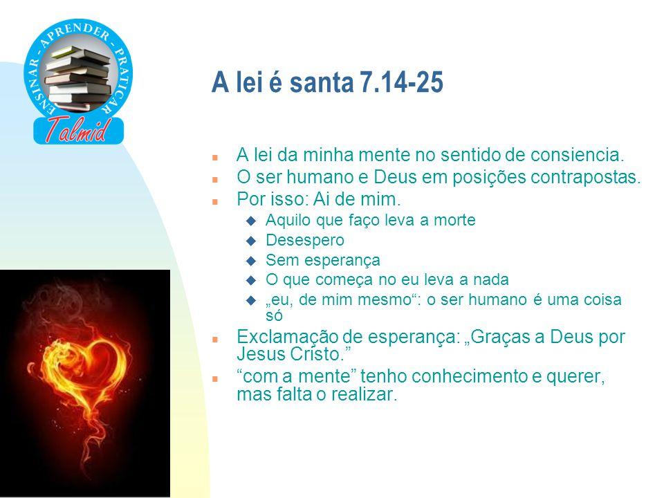 A lei é santa 7.14-25 n A lei da minha mente no sentido de consiencia. n O ser humano e Deus em posições contrapostas. n Por isso: Ai de mim. u Aquilo