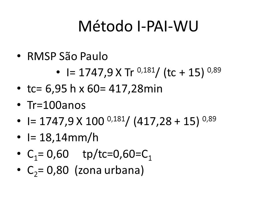 Método I-PAI-WU RMSP São Paulo I= 1747,9 X Tr 0,181 / (tc + 15) 0,89 tc= 6,95 h x 60= 417,28min Tr=100anos I= 1747,9 X 100 0,181 / (417,28 + 15) 0,89