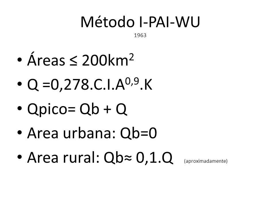 Método I-PAI-WU 1963 Áreas ≤ 200km 2 Q =0,278.C.I.A 0,9.K Qpico= Qb + Q Area urbana: Qb=0 Area rural: Qb≈ 0,1.Q (aproximadamente)