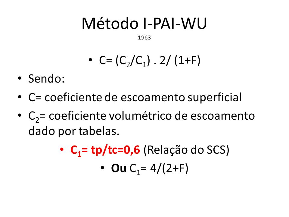 Método I-PAI-WU 1963 C= (C 2 /C 1 ). 2/ (1+F) Sendo: C= coeficiente de escoamento superficial C 2 = coeficiente volumétrico de escoamento dado por tab