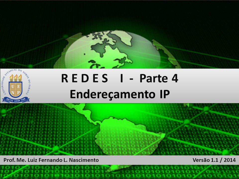 R E D E S I - Parte 4 Endereçamento IP R E D E S I - Parte 4 Endereçamento IP Prof.