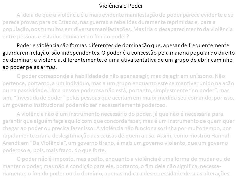 Violência e Poder A ideia de que a violência é a mais evidente manifestação de poder parece evidente e se parece provar, para os Estados, nas guerras e rebeliões duramente reprimidas e, para a população, nos tumultos em diversas manifestações.