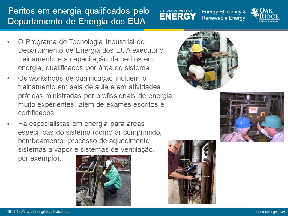 10 | Eficiência Energética Industrialeere.energy.gov O Programa de Tecnologia Industrial do Departamento de Energia dos EUA executa o treinamento e a capacitação de peritos em energia, qualificados por área do sistema.