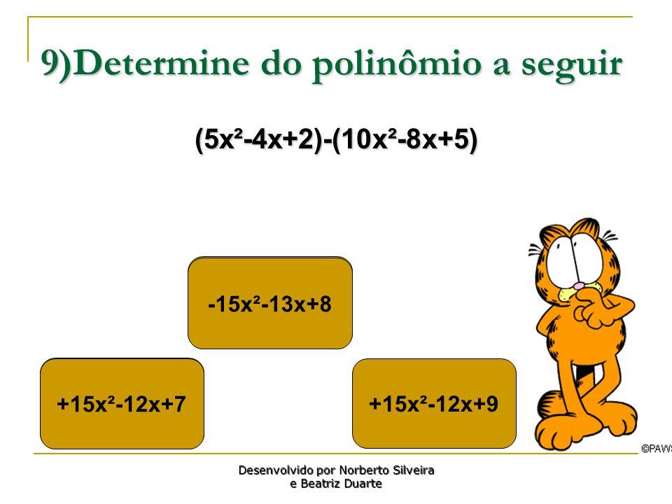 9)Determine do polinômio a seguir (5x²-4x+2)-(10x²-8x+5) +15x²-12x+7 +15x²-12x+9 -15x²-13x+8 Desenvolvido por Norberto Silveira e Beatriz Duarte +15x²