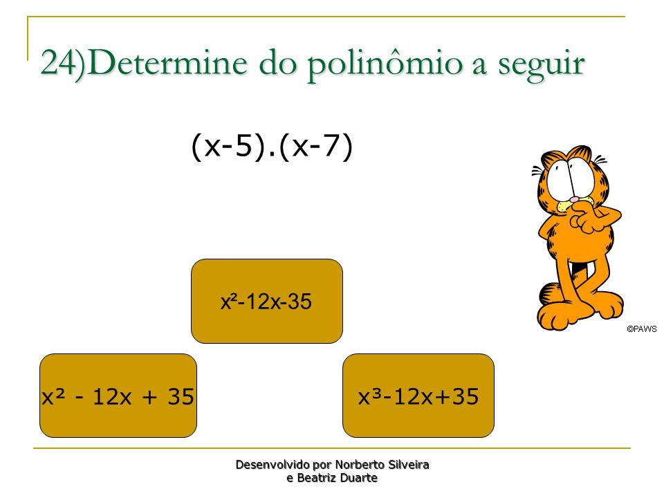 24)Determine do polinômio a seguir x² - 12x + 35 x²-12x-35 x³-12x+35 Desenvolvido por Norberto Silveira e Beatriz Duarte (x-5).(x-7)