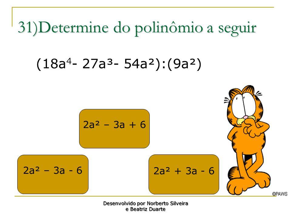 31)Determine do polinômio a seguir 2a² – 3a - 6 2a² – 3a + 6 2a² + 3a - 6 Desenvolvido por Norberto Silveira e Beatriz Duarte (18a 4 - 27a³- 54a²):(9a