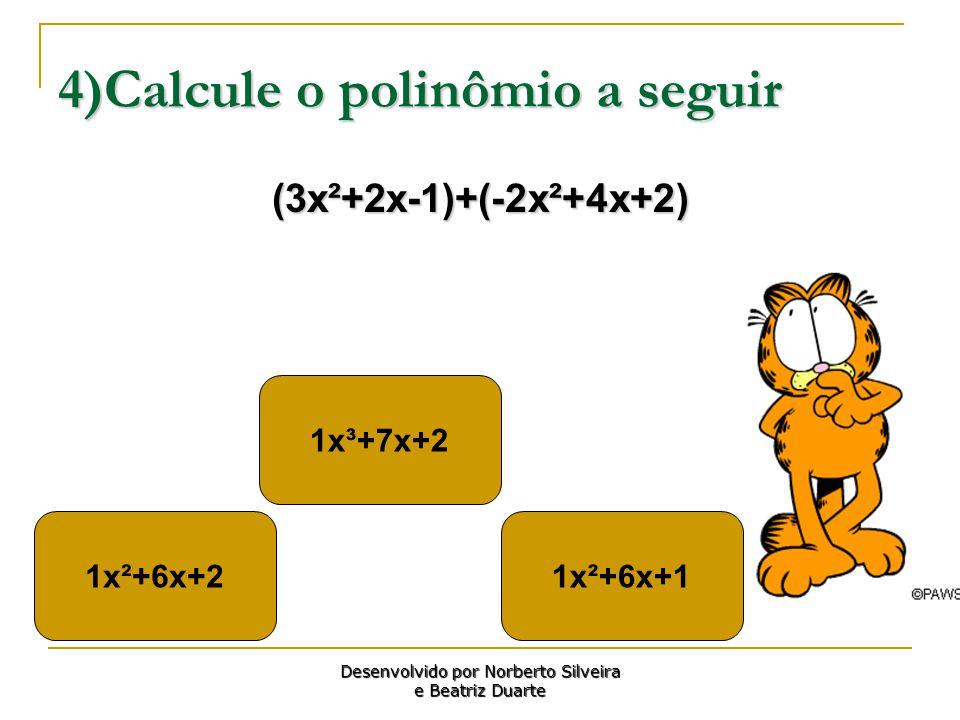 4)Calcule o polinômio a seguir (3x²+2x-1)+(-2x²+4x+2) 1x²+6x+2 1x³+7x+2 1x²+6x+1 Desenvolvido por Norberto Silveira e Beatriz Duarte