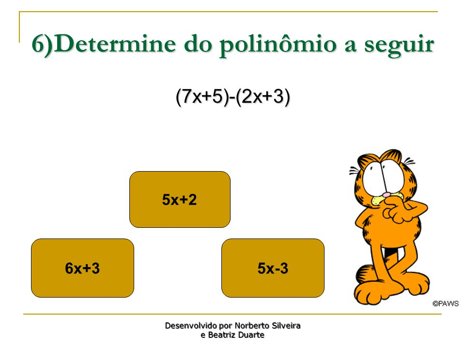 6)Determine do polinômio a seguir (7x+5)-(2x+3) 6x+35x-3 5x+2 Desenvolvido por Norberto Silveira e Beatriz Duarte