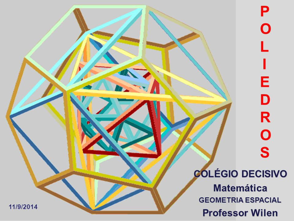 POLIEDROSPOLIEDROS COLÉGIO DECISIVO Matemática GEOMETRIA ESPACIAL Professor Wilen 11/9/2014