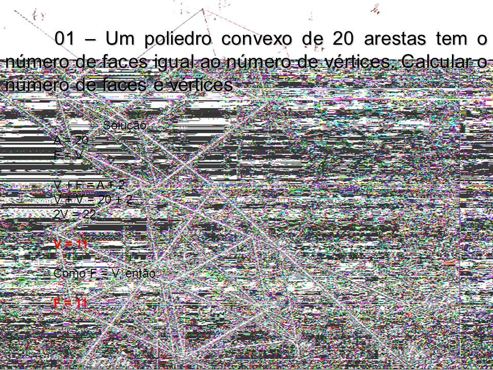01 – Um poliedro convexo de 20 arestas tem o número de faces igual ao número de vértices. Calcular o número de faces e vértices Solução: A = 20 F = V