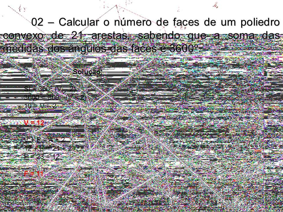 02 – Calcular o número de faces de um poliedro convexo de 21 arestas, sabendo que a soma das medidas dos ângulos das faces é 3600º. Solução: Si = 360º