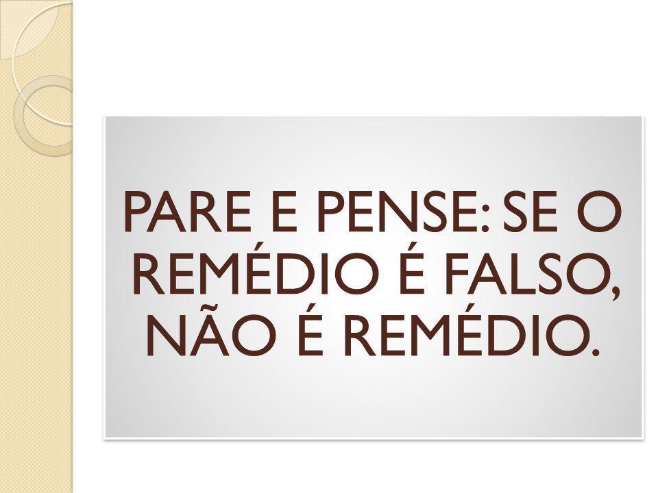 PARE E PENSE: SE O REMÉDIO É FALSO, NÃO É REMÉDIO.