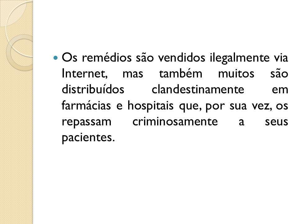 Os remédios são vendidos ilegalmente via Internet, mas também muitos são distribuídos clandestinamente em farmácias e hospitais que, por sua vez, os r