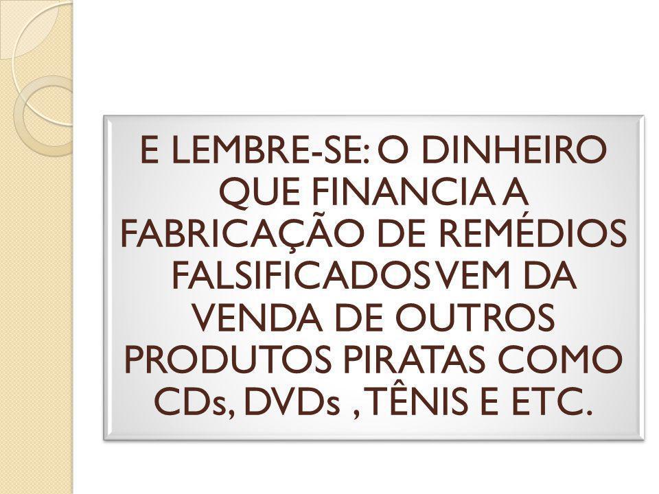 E LEMBRE-SE: O DINHEIRO QUE FINANCIA A FABRICAÇÃO DE REMÉDIOS FALSIFICADOS VEM DA VENDA DE OUTROS PRODUTOS PIRATAS COMO CDs, DVDs, TÊNIS E ETC.
