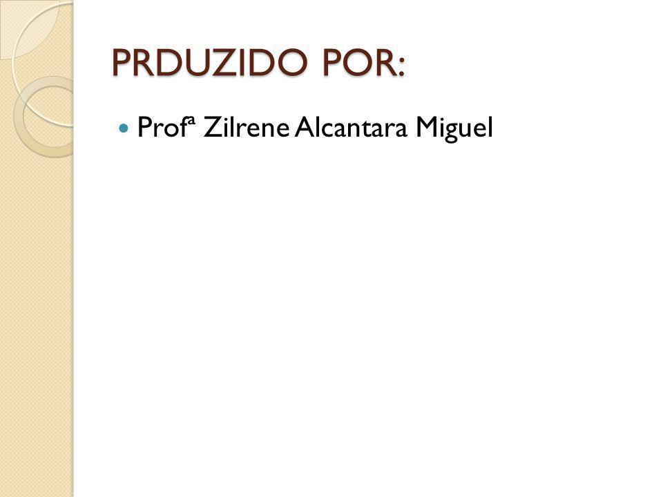 PRDUZIDO POR: Profª Zilrene Alcantara Miguel