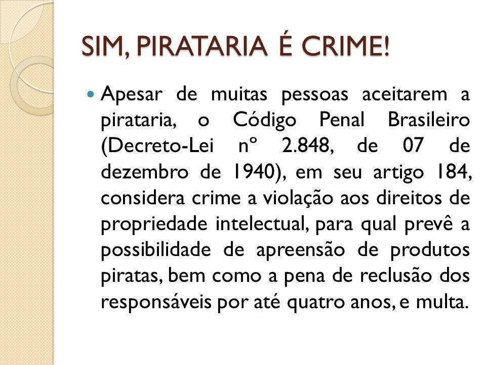 SIM, PIRATARIA É CRIME! Apesar de muitas pessoas aceitarem a pirataria, o Código Penal Brasileiro (Decreto-Lei nº 2.848, de 07 de dezembro de 1940), e