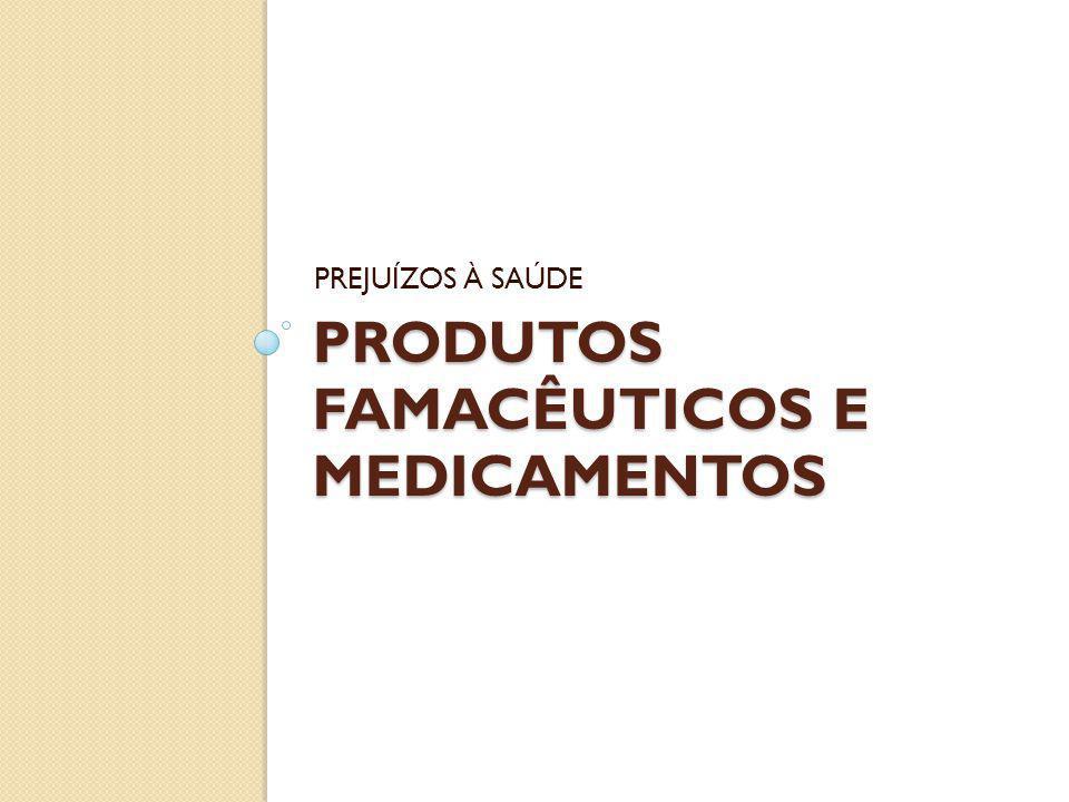 PRODUTOS FAMACÊUTICOS E MEDICAMENTOS PREJUÍZOS À SAÚDE