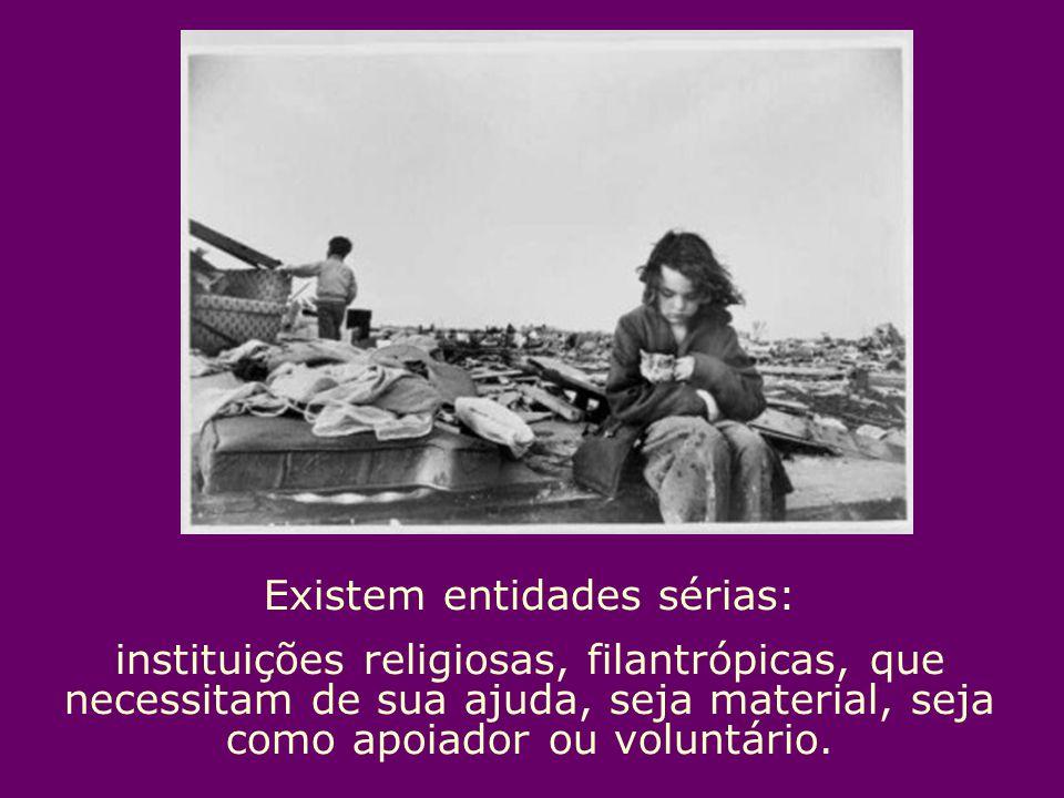 Existem entidades sérias: instituições religiosas, filantrópicas, que necessitam de sua ajuda, seja material, seja como apoiador ou voluntário.