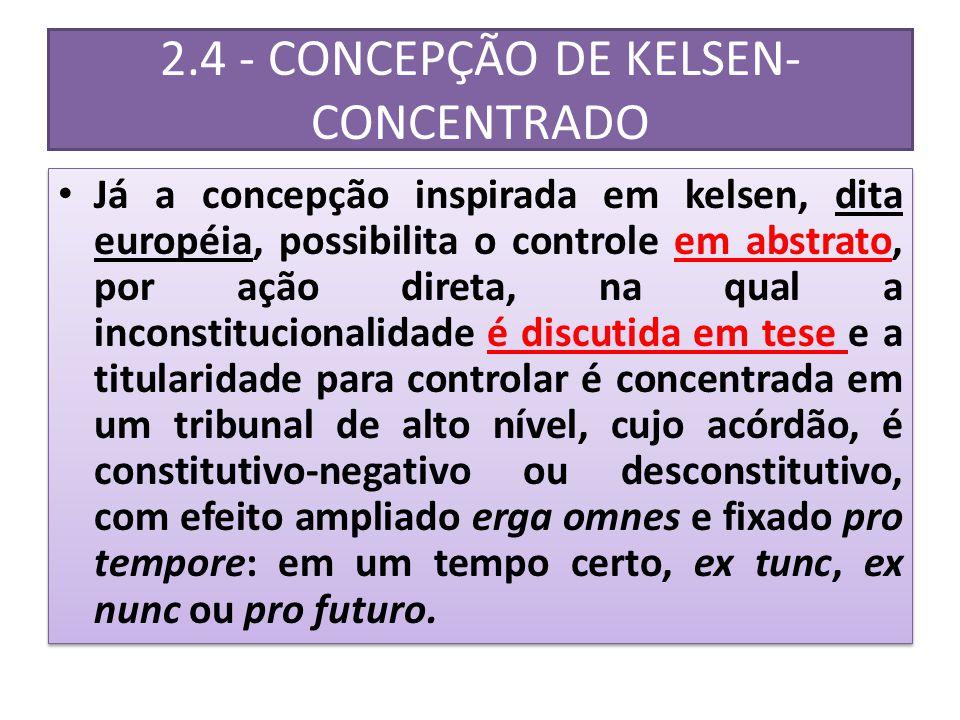 2.4 - CONCEPÇÃO DE KELSEN- CONCENTRADO Já a concepção inspirada em kelsen, dita européia, possibilita o controle em abstrato, por ação direta, na qual a inconstitucionalidade é discutida em tese e a titularidade para controlar é concentrada em um tribunal de alto nível, cujo acórdão, é constitutivo-negativo ou desconstitutivo, com efeito ampliado erga omnes e fixado pro tempore: em um tempo certo, ex tunc, ex nunc ou pro futuro.