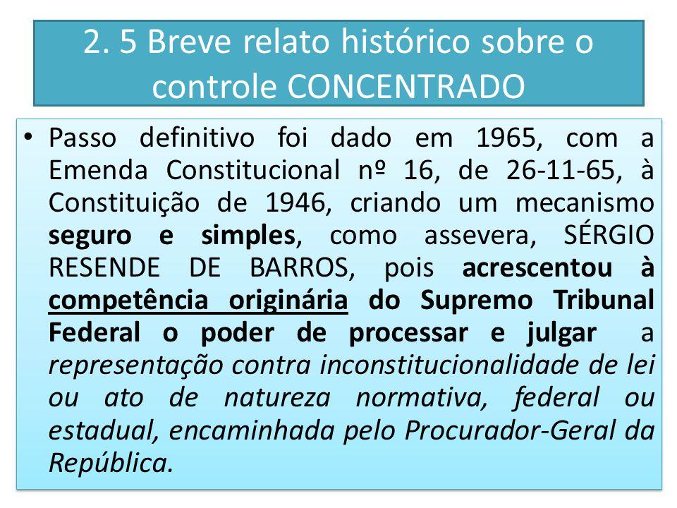 2. 5 Breve relato histórico sobre o controle CONCENTRADO Passo definitivo foi dado em 1965, com a Emenda Constitucional nº 16, de 26-11-65, à Constitu