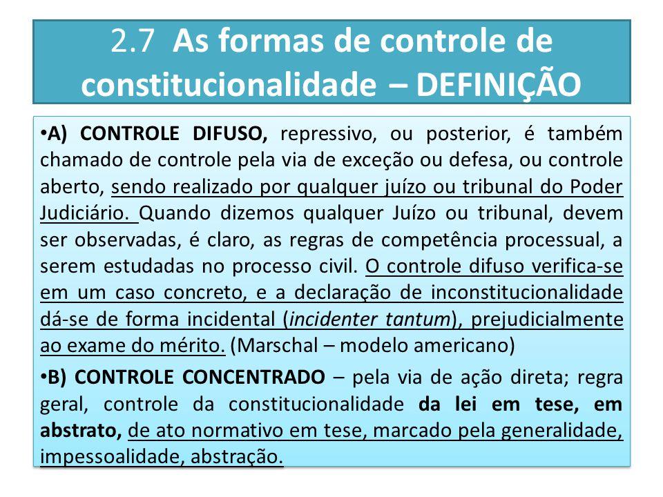 2.7 As formas de controle de constitucionalidade – DEFINIÇÃO A) CONTROLE DIFUSO, repressivo, ou posterior, é também chamado de controle pela via de exceção ou defesa, ou controle aberto, sendo realizado por qualquer juízo ou tribunal do Poder Judiciário.