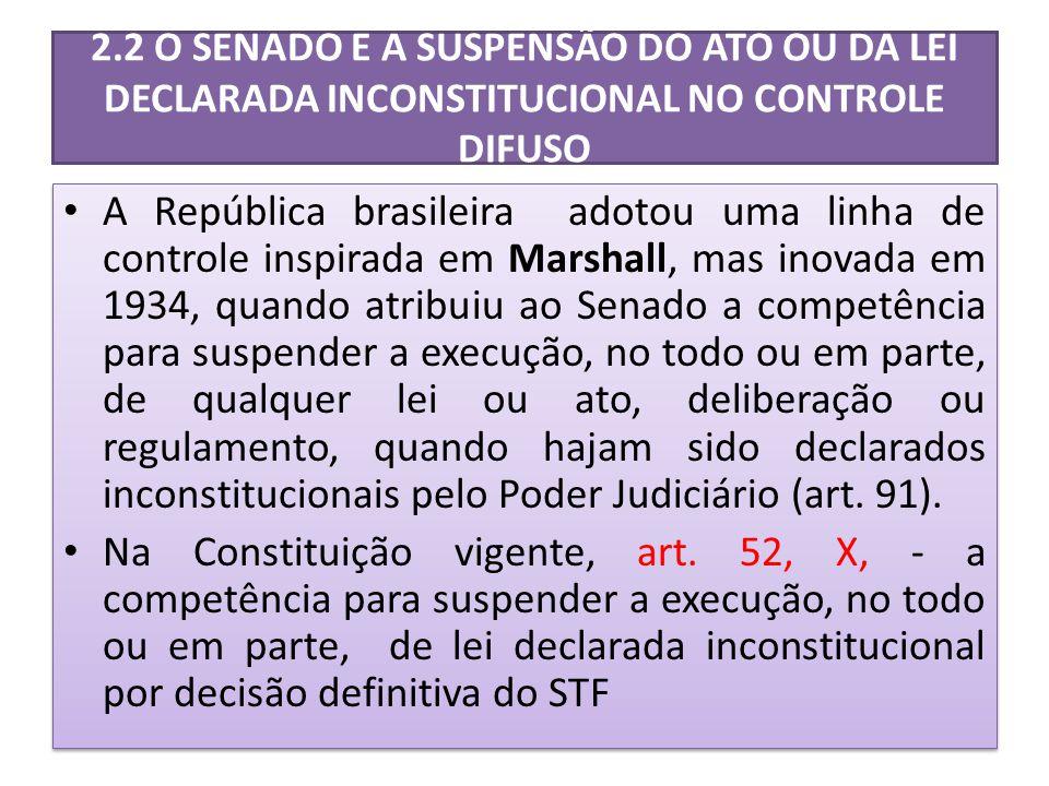 2.2 O SENADO E A SUSPENSÃO DO ATO OU DA LEI DECLARADA INCONSTITUCIONAL NO CONTROLE DIFUSO A República brasileira adotou uma linha de controle inspirada em Marshall, mas inovada em 1934, quando atribuiu ao Senado a competência para suspender a execução, no todo ou em parte, de qualquer lei ou ato, deliberação ou regulamento, quando hajam sido declarados inconstitucionais pelo Poder Judiciário (art.