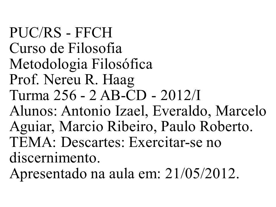 PUC/RS - FFCH Curso de Filosofia Metodologia Filosófica Prof. Nereu R. Haag Turma 256 - 2 AB-CD - 2012/I Alunos: Antonio Izael, Everaldo, Marcelo Agui