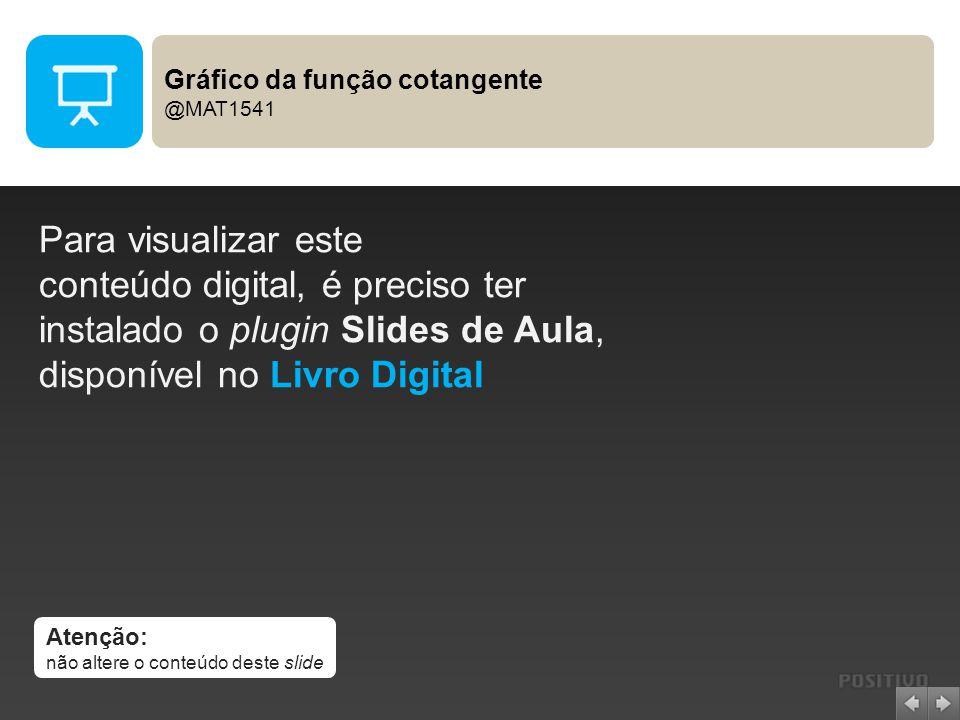 Atenção: não altere o conteúdo deste slide Para visualizar este conteúdo digital, é preciso ter instalado o plugin Slides de Aula, disponível no Livro Digital Gráfico da função cotangente @MAT1541