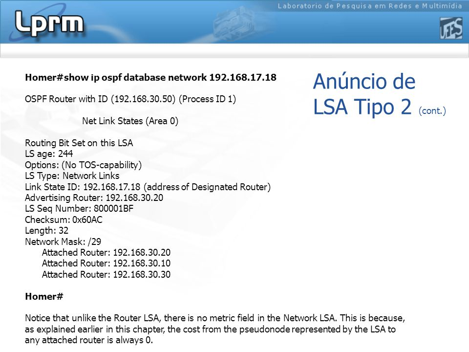 Anúncio de LSA Tipo 2 (cont.) Homer#show ip ospf database network 192.168.17.18 OSPF Router with ID (192.168.30.50) (Process ID 1) Net Link States (Area 0) Routing Bit Set on this LSA LS age: 244 Options: (No TOS-capability) LS Type: Network Links Link State ID: 192.168.17.18 (address of Designated Router) Advertising Router: 192.168.30.20 LS Seq Number: 800001BF Checksum: 0x60AC Length: 32 Network Mask: /29 Attached Router: 192.168.30.20 Attached Router: 192.168.30.10 Attached Router: 192.168.30.30 Homer# Notice that unlike the Router LSA, there is no metric field in the Network LSA.