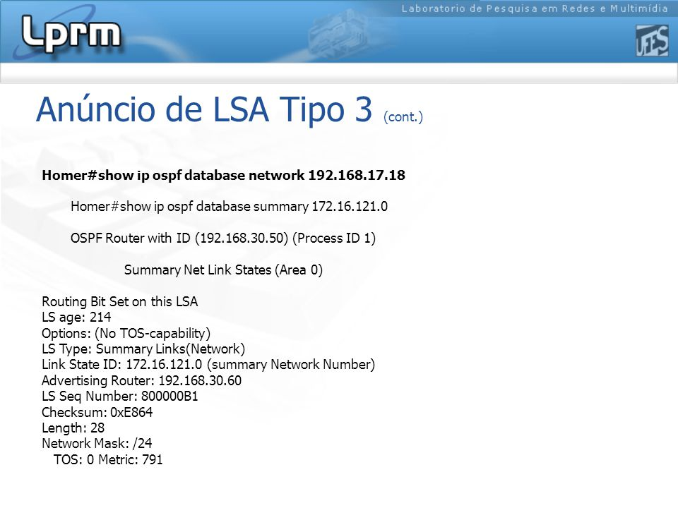 Anúncio de LSA Tipo 3 (cont.) Homer#show ip ospf database network 192.168.17.18 Homer#show ip ospf database summary 172.16.121.0 OSPF Router with ID (192.168.30.50) (Process ID 1) Summary Net Link States (Area 0) Routing Bit Set on this LSA LS age: 214 Options: (No TOS-capability) LS Type: Summary Links(Network) Link State ID: 172.16.121.0 (summary Network Number) Advertising Router: 192.168.30.60 LS Seq Number: 800000B1 Checksum: 0xE864 Length: 28 Network Mask: /24 TOS: 0 Metric: 791