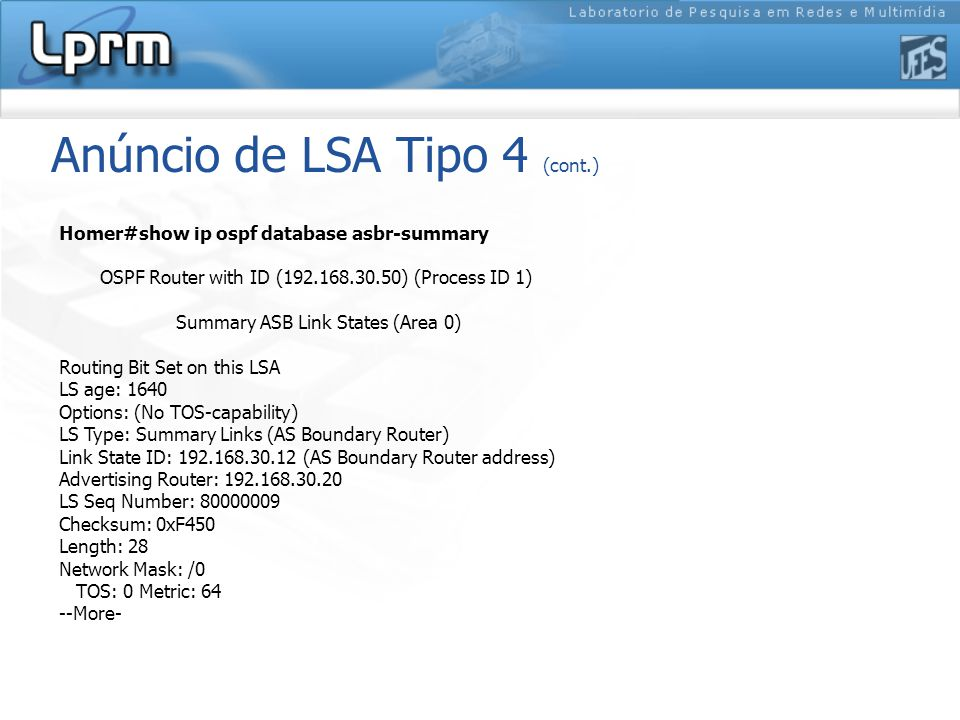 Anúncio de LSA Tipo 4 (cont.) Homer#show ip ospf database asbr-summary OSPF Router with ID (192.168.30.50) (Process ID 1) Summary ASB Link States (Area 0) Routing Bit Set on this LSA LS age: 1640 Options: (No TOS-capability) LS Type: Summary Links (AS Boundary Router) Link State ID: 192.168.30.12 (AS Boundary Router address) Advertising Router: 192.168.30.20 LS Seq Number: 80000009 Checksum: 0xF450 Length: 28 Network Mask: /0 TOS: 0 Metric: 64 --More-