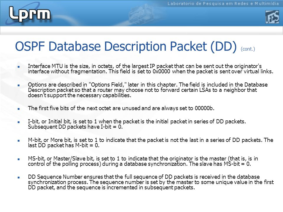 OSPF Database Description Packet (DD) (cont.) Interface MTU is the size, in octets, of the largest IP packet that can be sent out the originator s interface without fragmentation.