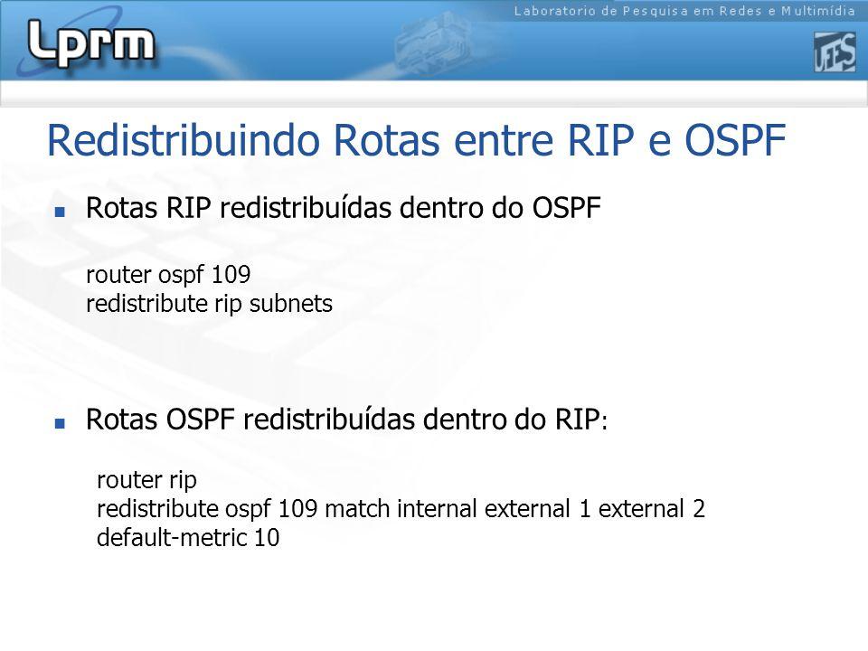Redistribuindo Rotas entre RIP e OSPF Rotas RIP redistribuídas dentro do OSPF router ospf 109 redistribute rip subnets Rotas OSPF redistribuídas dentro do RIP : router rip redistribute ospf 109 match internal external 1 external 2 default-metric 10