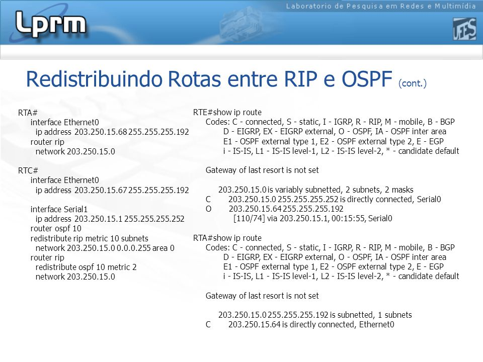 Redistribuindo Rotas entre RIP e OSPF (cont.) RTA# interface Ethernet0 ip address 203.250.15.68 255.255.255.192 router rip network 203.250.15.0 RTC# i