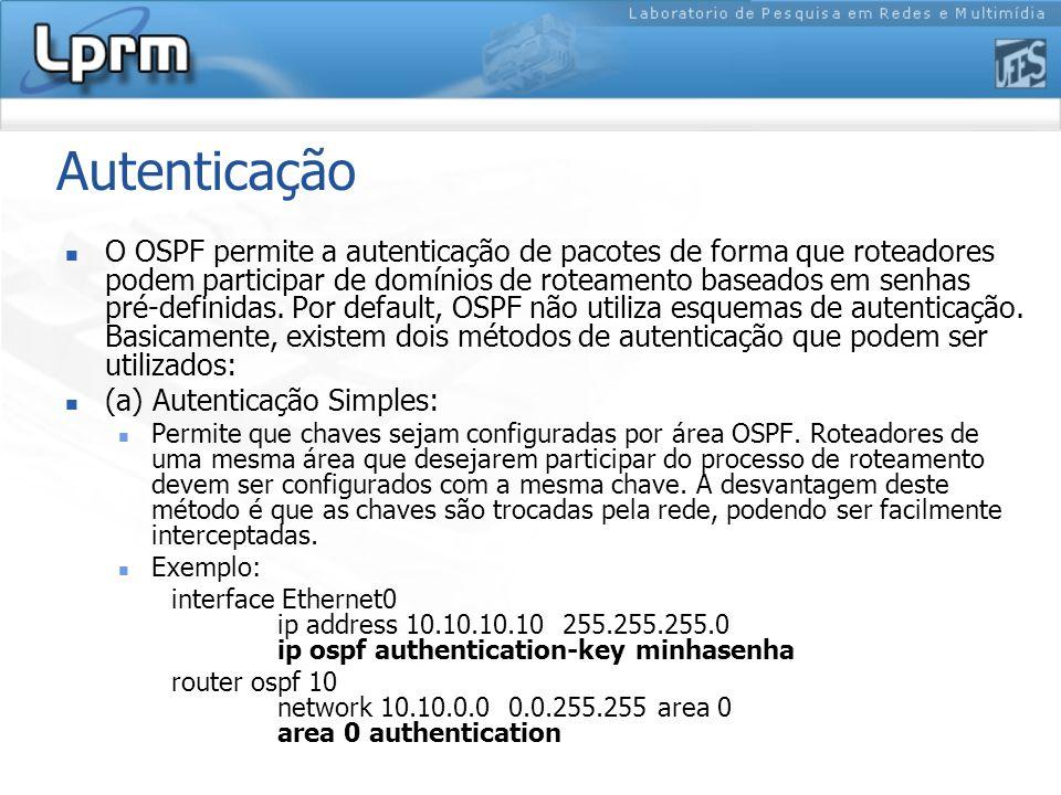Autenticação O OSPF permite a autenticação de pacotes de forma que roteadores podem participar de domínios de roteamento baseados em senhas pré-definidas.
