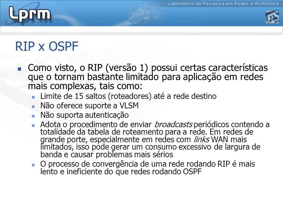 RIP x OSPF Como visto, o RIP (versão 1) possui certas características que o tornam bastante limitado para aplicação em redes mais complexas, tais como: Limite de 15 saltos (roteadores) até a rede destino Não oferece suporte a VLSM Não suporta autenticação Adota o procedimento de enviar broadcasts periódicos contendo a totalidade da tabela de roteamento para a rede.