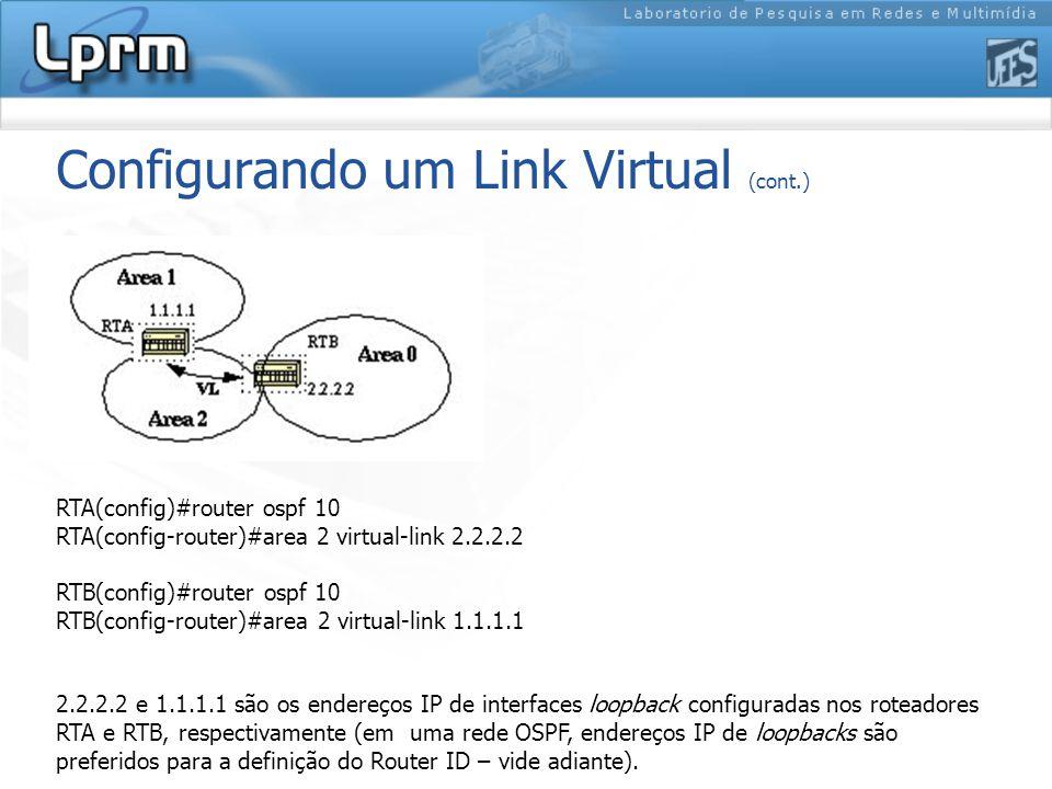 Configurando um Link Virtual (cont.) RTA(config)#router ospf 10 RTA(config-router)#area 2 virtual-link 2.2.2.2 RTB(config)#router ospf 10 RTB(config-router)#area 2 virtual-link 1.1.1.1 2.2.2.2 e 1.1.1.1 são os endereços IP de interfaces loopback configuradas nos roteadores RTA e RTB, respectivamente (em uma rede OSPF, endereços IP de loopbacks são preferidos para a definição do Router ID – vide adiante).