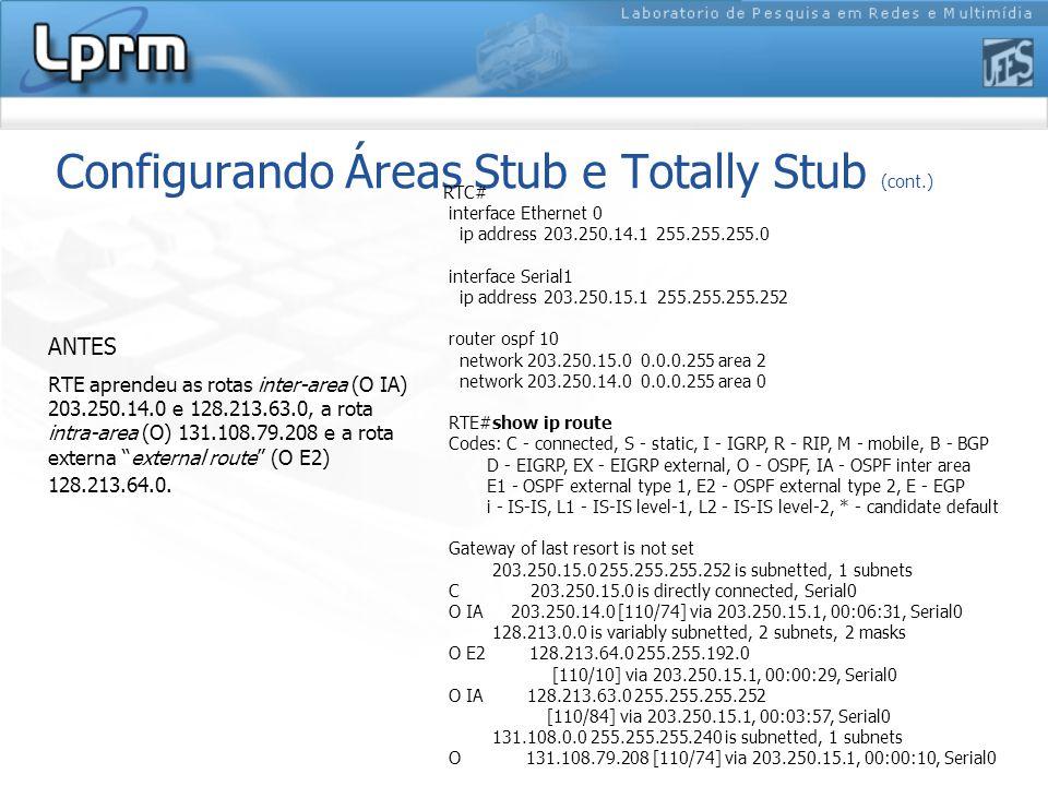 Configurando Áreas Stub e Totally Stub (cont.) RTE aprendeu as rotas inter-area (O IA) 203.250.14.0 e 128.213.63.0, a rota intra-area (O) 131.108.79.208 e a rota externa external route (O E2) 128.213.64.0.