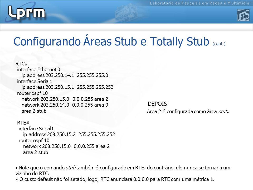 Configurando Áreas Stub e Totally Stub (cont.) RTC# interface Ethernet 0 ip address 203.250.14.1 255.255.255.0 interface Serial1 ip address 203.250.15.1 255.255.255.252 router ospf 10 network 203.250.15.0 0.0.0.255 area 2 network 203.250.14.0 0.0.0.255 area 0 area 2 stub RTE# interface Serial1 ip address 203.250.15.2 255.255.255.252 router ospf 10 network 203.250.15.0 0.0.0.255 area 2 area 2 stub Note que o comando stub também é configurado em RTE; do contrário, ele nunca se tornaria um vizinho de RTC.