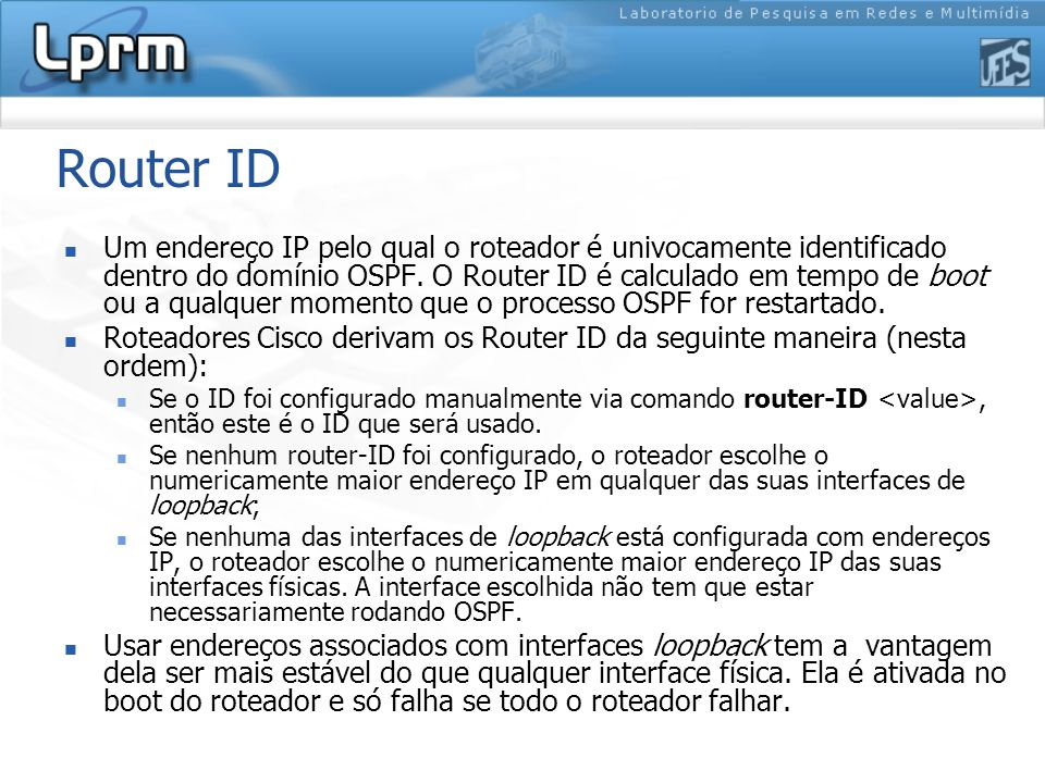 Router ID Um endereço IP pelo qual o roteador é univocamente identificado dentro do domínio OSPF.